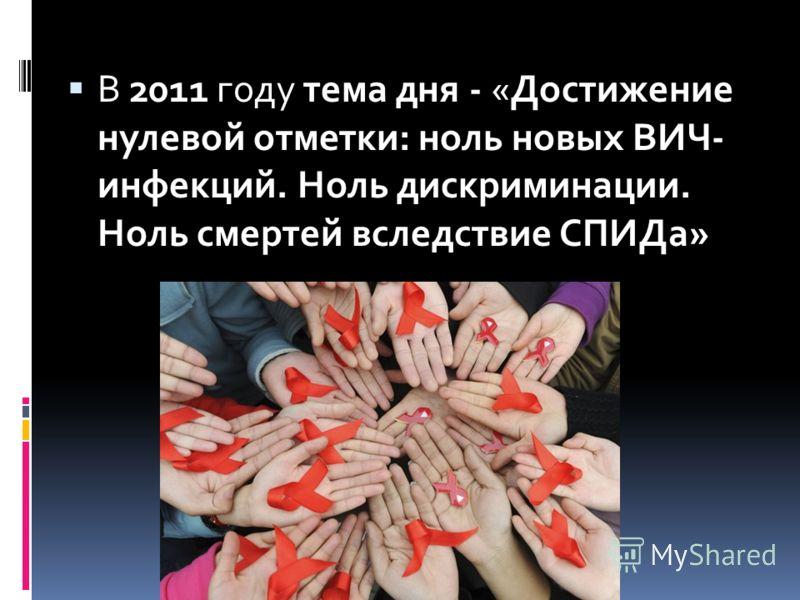 В 2011 году тема дня - «Достижение нулевой отметки: ноль новых ВИЧ- инфекций. Ноль дискриминации. Ноль смертей вследствие СПИДа»