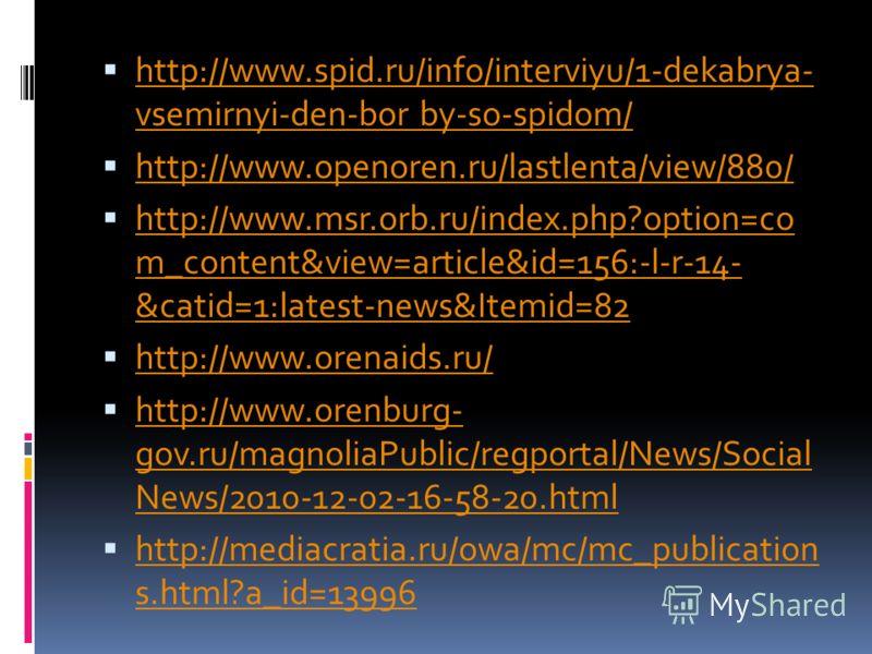 http://www.spid.ru/info/interviyu/1-dekabrya- vsemirnyi-den-bor by-so-spidom/ http://www.spid.ru/info/interviyu/1-dekabrya- vsemirnyi-den-bor by-so-spidom/ http://www.openoren.ru/lastlenta/view/880/ http://www.msr.orb.ru/index.php?option=co m_content