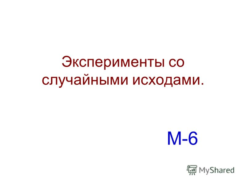 Эксперименты со случайными исходами. М-6