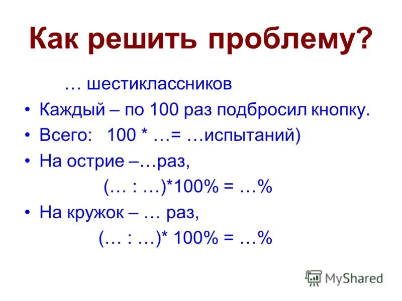 Как решить проблему? … шестиклассников Каждый – по 100 раз подбросил кнопку. Всего: 100 * …= …испытаний) На острие –…раз, (… : …)*100% = …% На кружок – … раз, (… : …)* 100% = …%