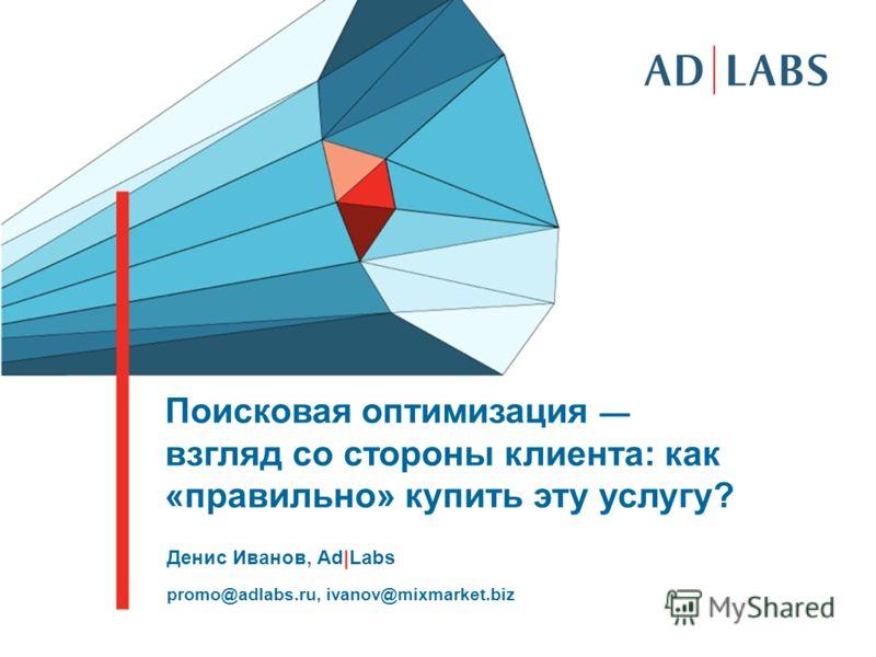 Интро Поисковая оптимизация взгляд со стороны клиента: как «правильно» купить эту услугу? Денис Иванов, Ad|Labs promo@adlabs.ru, ivanov@mixmarket.biz