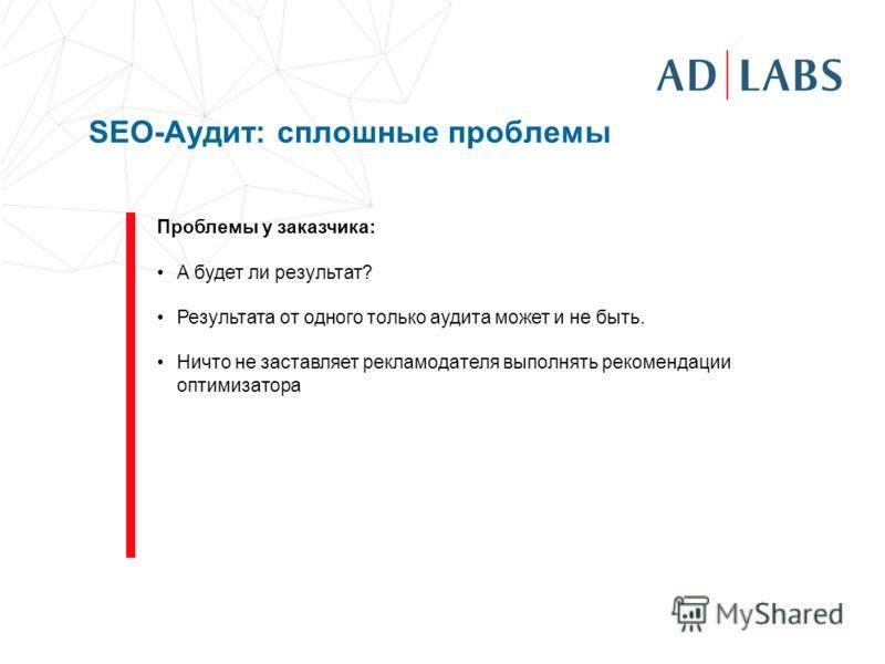 SEO-Аудит: сплошные проблемы Проблемы у заказчика: А будет ли результат? Результата от одного только аудита может и не быть. Ничто не заставляет рекламодателя выполнять рекомендации оптимизатора
