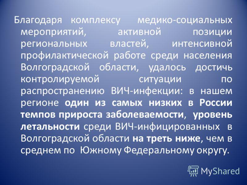 Благодаря комплексу медико-социальных мероприятий, активной позиции региональных властей, интенсивной профилактической работе среди населения Волгоградской области, удалось достичь контролируемой ситуации по распространению ВИЧ-инфекции: в нашем реги