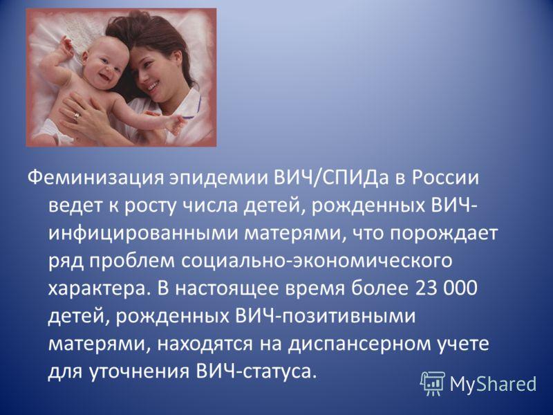 Феминизация эпидемии ВИЧ/СПИДа в России ведет к росту числа детей, рожденных ВИЧ- инфицированными матерями, что порождает ряд проблем социально-экономического характера. В настоящее время более 23 000 детей, рожденных ВИЧ-позитивными матерями, находя