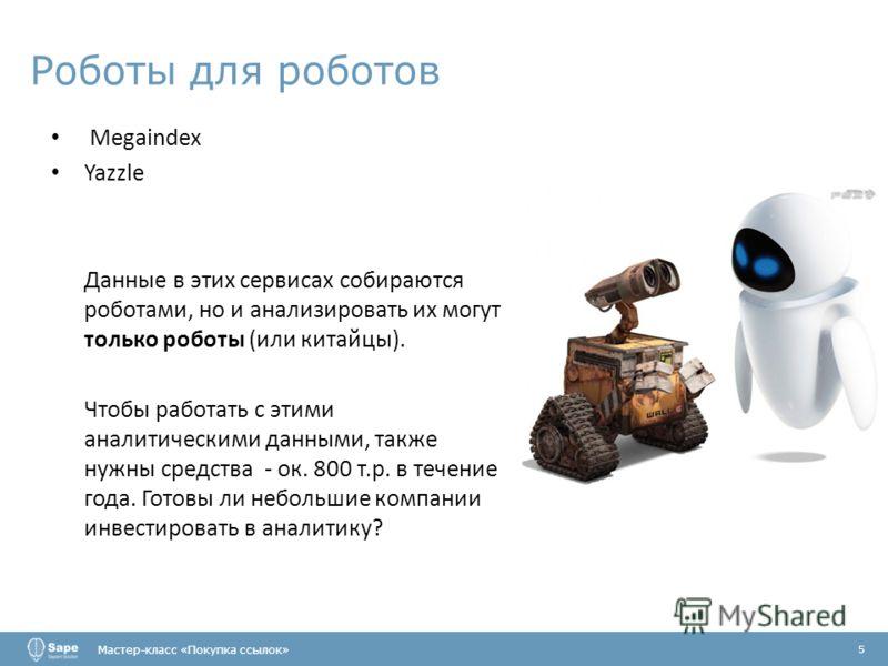Роботы для роботов Мастер-класс «Покупка ссылок» 5 Megaindex Yazzle Данные в этих сервисах собираются роботами, но и анализировать их могут только роботы (или китайцы). Чтобы работать с этими аналитическими данными, также нужны средства - ок. 800 т.р