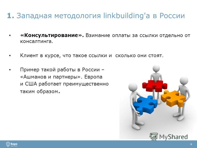 1. Западная методология linkbuilding'a в России 9 «Консультирование». Взимание оплаты за ссылки отдельно от консалтинга. Клиент в курсе, что такое ссылки и сколько они стоят. Пример такой работы в России – «Ашманов и партнеры». Европа и США работает