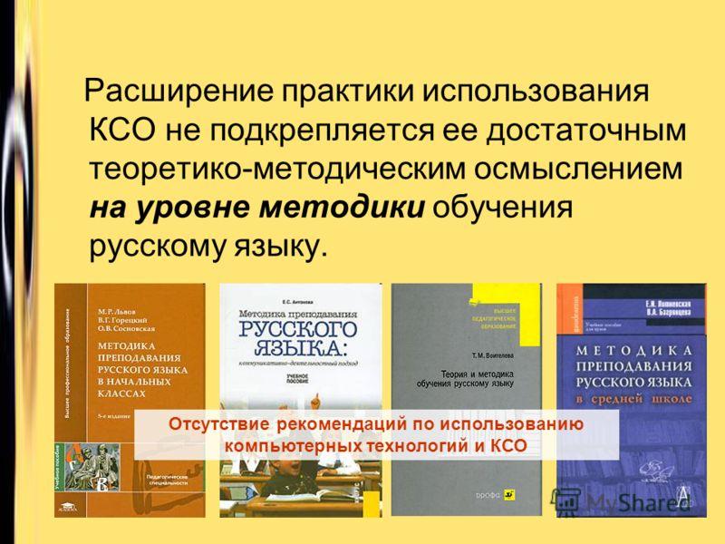 Расширение практики использования КСО не подкрепляется ее достаточным теоретико-методическим осмыслением на уровне методики обучения русскому языку. Отсутствие рекомендаций по использованию компьютерных технологий и КСО