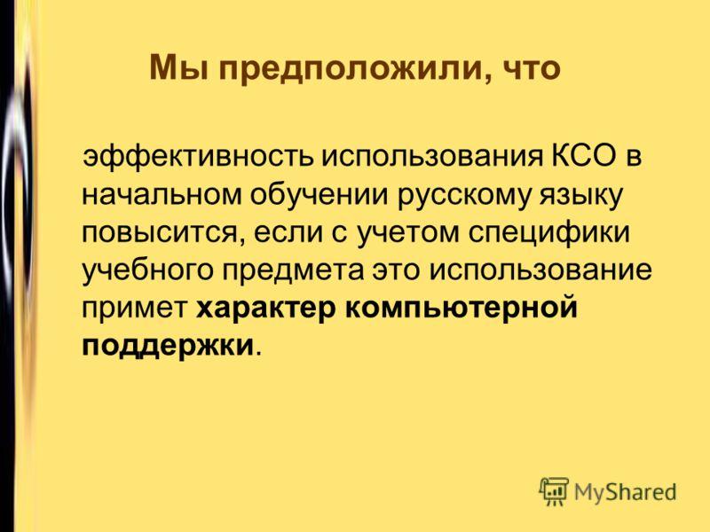 эффективность использования КСО в начальном обучении русскому языку повысится, если с учетом специфики учебного предмета это использование примет характер компьютерной поддержки. Мы предположили, что