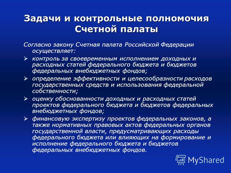 Задачи и контрольные полномочия Счетной палаты Согласно закону Счетная палата Российской Федерации осуществляет: контроль за своевременным исполнением доходных и расходных статей федерального бюджета и бюджетов федеральных внебюджетных фондов; опреде