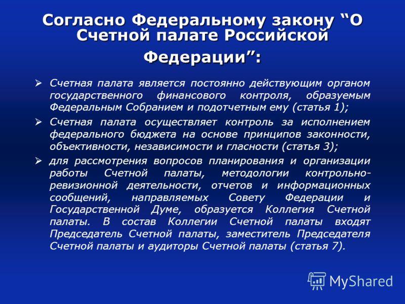 Согласно Федеральному закону О Счетной палате Российской Федерации: Счетная палата является постоянно действующим органом государственного финансового контроля, образуемым Федеральным Собранием и подотчетным ему (статья 1); Счетная палата осуществляе