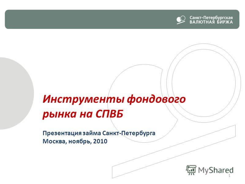 Инструменты фондового рынка на СПВБ Презентация займа Санкт-Петербурга Москва, ноябрь, 2010 1
