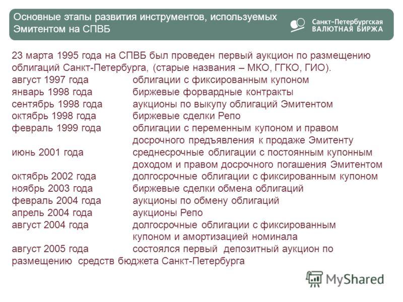 2 Основные этапы развития инструментов, используемых Эмитентом на СПВБ 23 марта 1995 года на СПВБ был проведен первый аукцион по размещению облигаций Санкт-Петербурга, (старые названия – МКО, ГГКО, ГИО). август 1997 года облигации с фиксированным куп