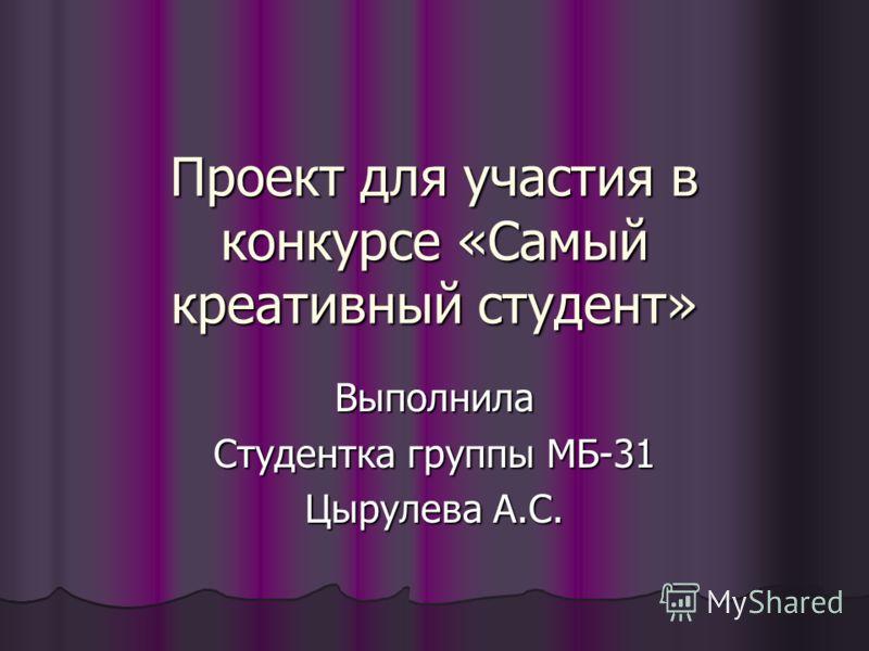 Проект для участия в конкурсе «Самый креативный студент» Выполнила Студентка группы МБ-31 Цырулева А.С.