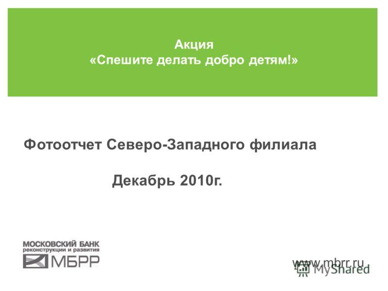 Фотоотчет Северо-Западного филиала Декабрь 2010г. Акция «Спешите делать добро детям!» www.mbrr.ru