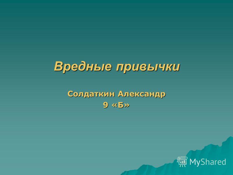 Вредные привычки Солдаткин Александр 9 «Б»