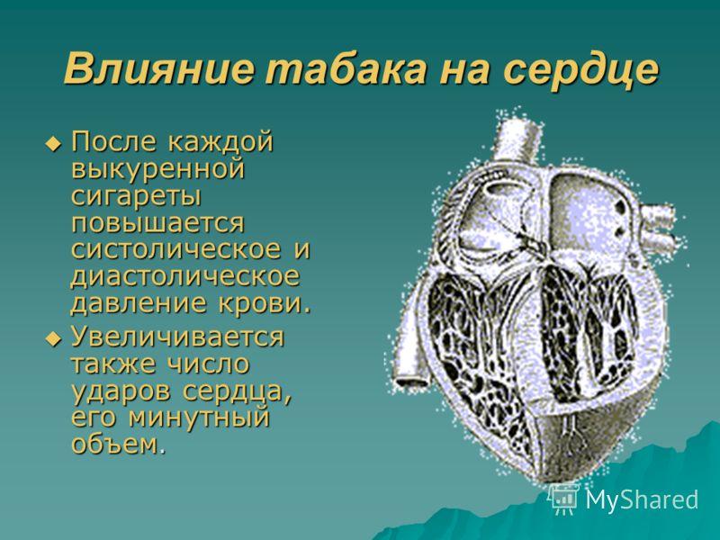 Влияние табака на сердце После каждой выкуренной сигареты повышается систолическое и диастолическое давление крови. После каждой выкуренной сигареты повышается систолическое и диастолическое давление крови. Увеличивается также число ударов сердца, ег