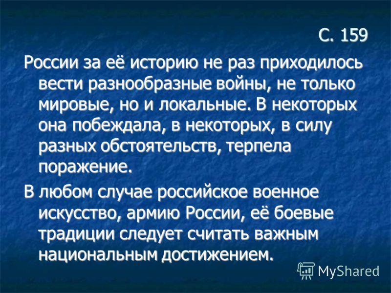 С. 159 России за её историю не раз приходилось вести разнообразные войны, не только мировые, но и локальные. В некоторых она побеждала, в некоторых, в силу разных обстоятельств, терпела поражение. В любом случае российское военное искусство, армию Ро