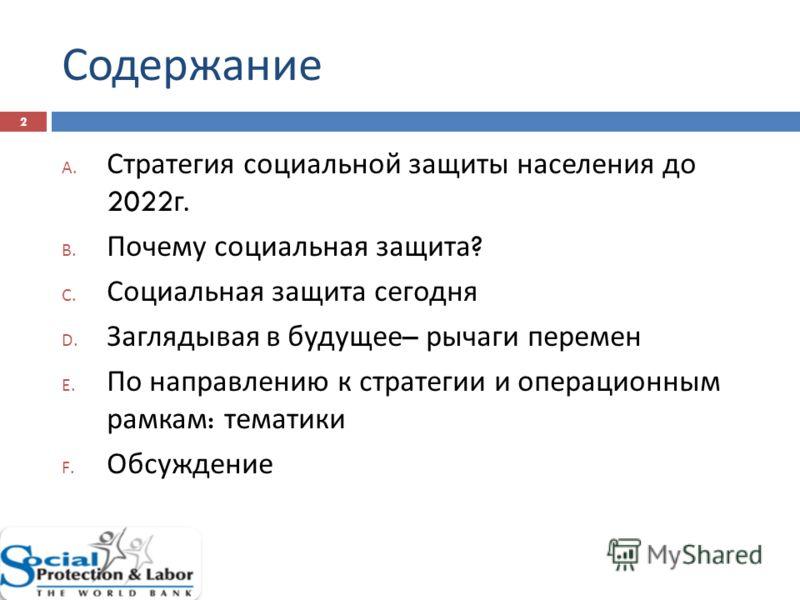 Содержание 2 A. Стратегия социальной защиты населения до 2022 г. B. Почему социальная защита ? C. Социальная защита сегодня D. Заглядывая в будущее – рычаги перемен E. По направлению к стратегии и операционным рамкам : тематики F. Обсуждение