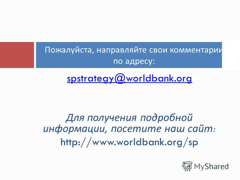 spstrategy@worldbank.org Для получения подробной информации, посетите наш сайт : http://www.worldbank.org/sp Пожалуйста, направляйте свои комментарии по адресу :
