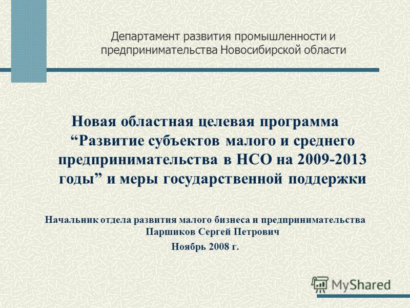 Департамент развития промышленности и предпринимательства Новосибирской области Новая областная целевая программаРазвитие субъектов малого и среднего предпринимательства в НСО на 2009-2013 годы и меры государственной поддержки Начальник отдела развит