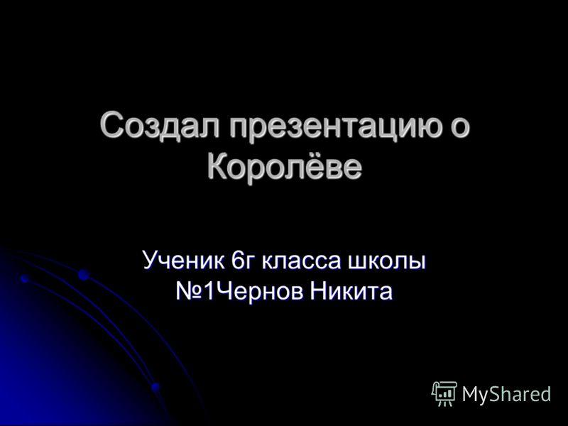 Создал презентацию о Королёве Ученик 6г класса школы 1Чернов Никита