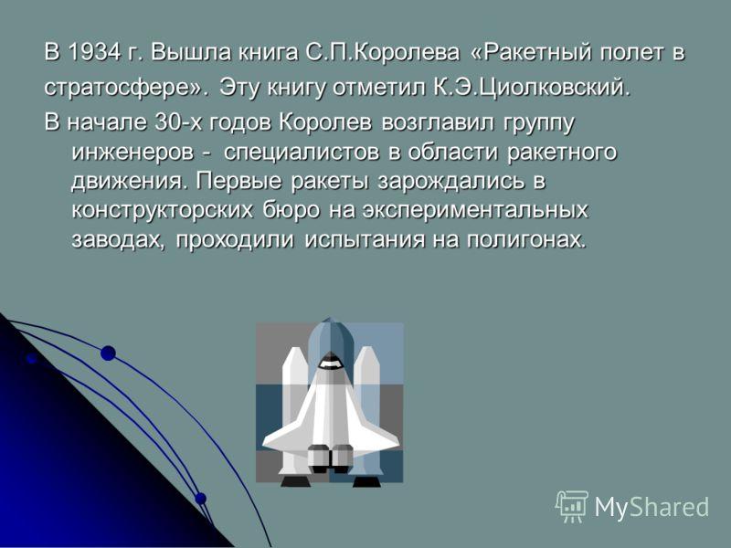 В 1934 г. Вышла книга С.П.Королева «Ракетный полет в стратосфере». Эту книгу отметил К.Э.Циолковский. В начале 30-х годов Королев возглавил группу инженеров - специалистов в области ракетного движения. Первые ракеты зарождались в конструкторских бюро