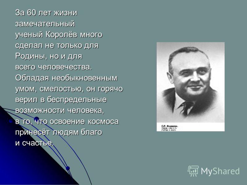 За 60 лет жизни замечательный ученый Королёв много сделал не только для Родины, но и для всего человечества. Обладая необыкновенным умом, смелостью, он горячо верил в беспредельные возможности человека, в то, что освоение космоса принесёт людям благо