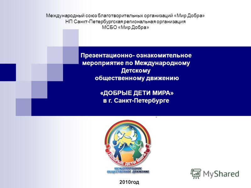 Международный союз благотворительных организаций «Мир Добра» НП Санкт-Петербургская региональная организация МСБО «Мир Добра» Презентационно- ознакомительное мероприятие по Международному Детскому общественному движению «ДОБРЫЕ ДЕТИ МИРА» в г. Санкт-