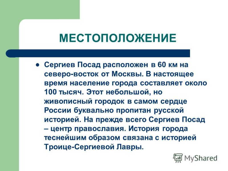 МЕСТОПОЛОЖЕНИЕ Сергиев Посад расположен в 60 км на северо-восток от Москвы. В настоящее время население города составляет около 100 тысяч. Этот небольшой, но живописный городок в самом сердце России буквально пропитан русской историей. На прежде всег