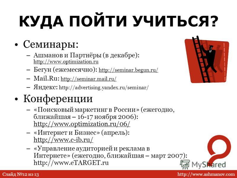 http://www.ashmanov.comСлайд 12 из 13 КУДА ПОЙТИ УЧИТЬСЯ? Семинары: –Ашманов и Партнёры (в декабре): http://www.optimization.ru –Бегун (ежемесячно): http://seminar.begun.ru/ –Mail.Ru: http://seminar.mail.ru/ –Яндекс: http://advertising.yandex.ru/semi