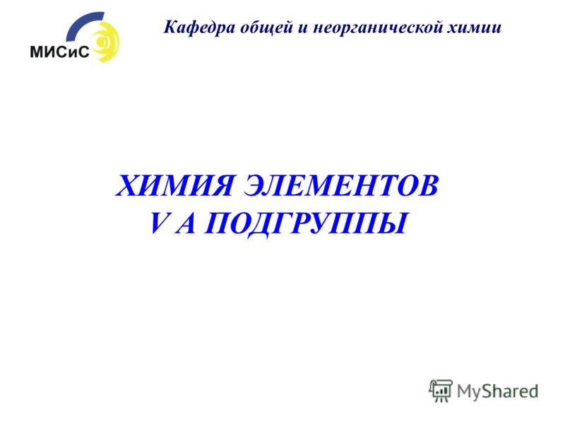 ХИМИЯ ЭЛЕМЕНТОВ V А ПОДГРУППЫ Кафедра общей и неорганической химии