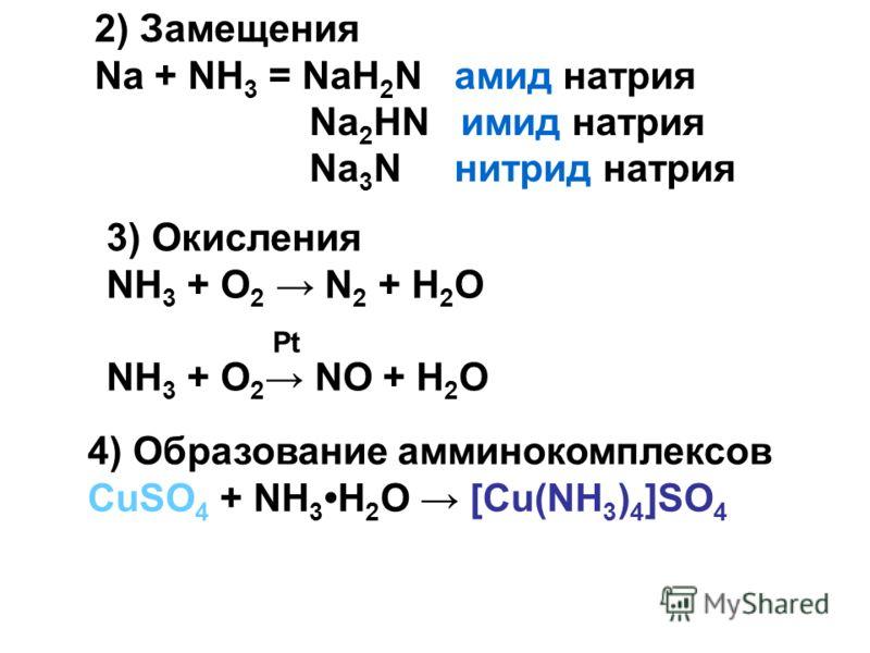 2) Замещения Na + NH 3 = NaH 2 N амид натрия Na 2 HN имид натрия Na 3 N нитрид натрия 3) Окисления NH 3 + O 2 N 2 + H 2 O NH 3 + O 2 NO + H 2 O 4) Образование амминокомплексов CuSO 4 + NH 3 H 2 O [Cu(NH 3 ) 4 ]SO 4 Pt