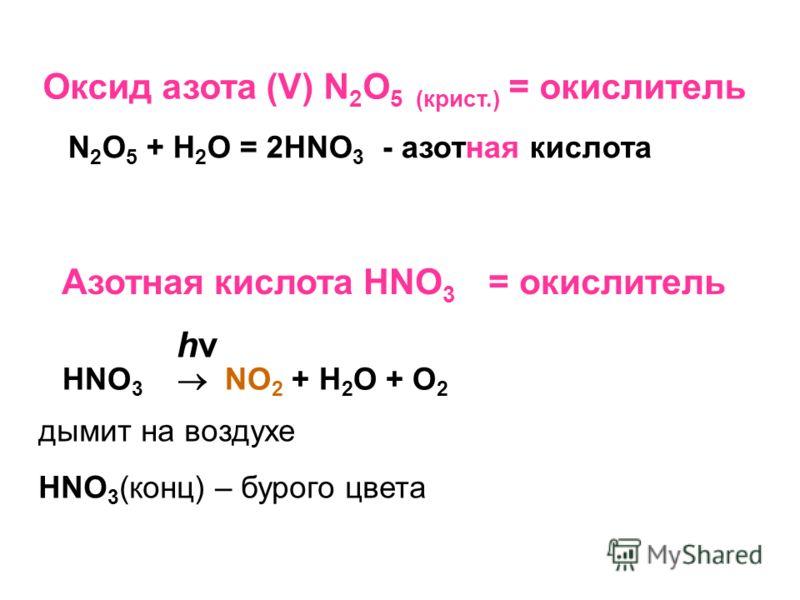 Оксид азота (V) N 2 O 5 (крист.) = окислитель N 2 O 5 + H 2 O = 2HNO 3 - азотная кислота Азотная кислота HNO 3 = окислитель hν HNO 3 NO 2 + H 2 O + O 2 дымит на воздухе HNO 3 (конц) – бурого цвета