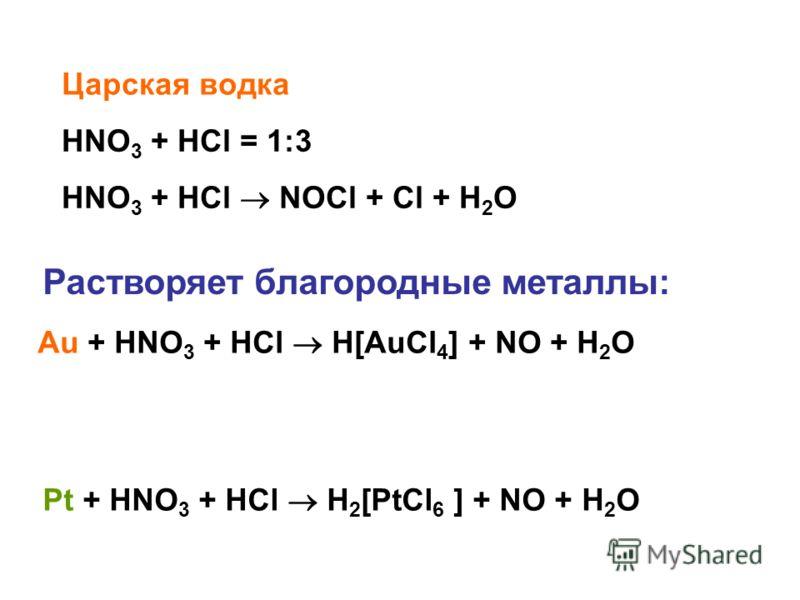 Царская водка HNO 3 + HCl = 1:3 HNO 3 + HCl NOCl + Cl + H 2 O Растворяет благородные металлы: Au + HNO 3 + HCl H[AuCl 4 ] + NO + H 2 O Pt + HNO 3 + HCl H 2 [PtCl 6 ] + NO + H 2 O