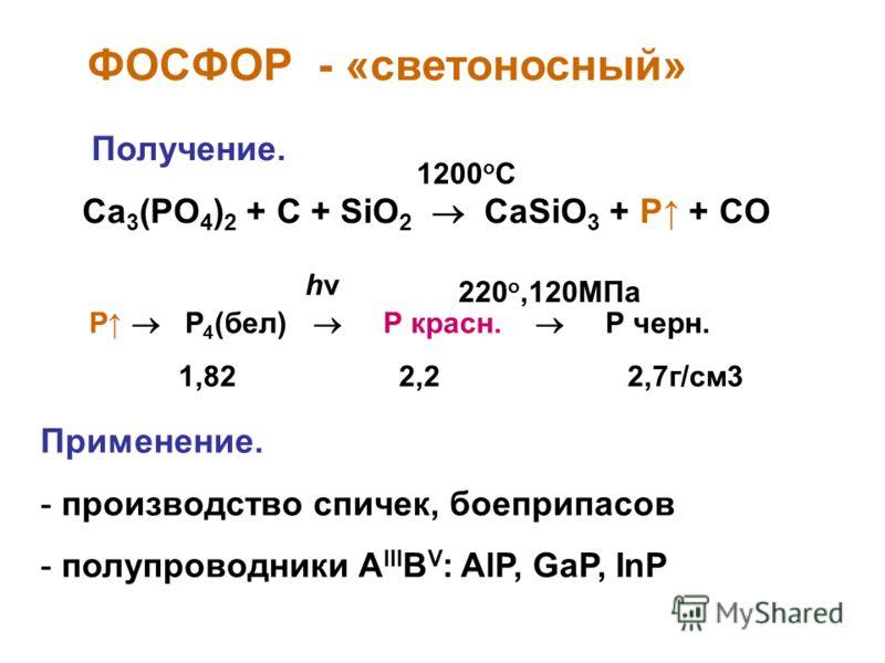 ФОСФОР - «светоносный» Получение. Ca 3 (PO 4 ) 2 + C + SiO 2 CaSiO 3 + P + CO P P 4 (бел) Р красн. Р черн. 1,82 2,2 2,7г/см3 Применение. - производство спичек, боеприпасов - полупроводники A III B V : AlP, GaP, InP hνhν 220 о,120МПа 1200 о С