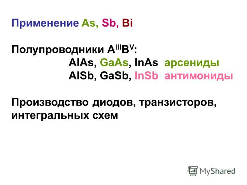 Применение As, Sb, Bi Полупроводники А III B V : AlAs, GaAs, InAs арсениды AlSb, GaSb, InSb антимониды Производство диодов, транзисторов, интегральных схем