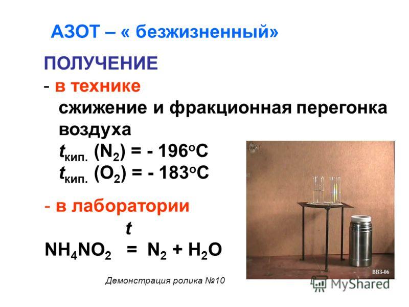 ПОЛУЧЕНИЕ - в технике сжижение и фракционная перегонка воздуха t кип. (N 2 ) = - 196 o C t кип. (О 2 ) = - 183 о С - в лаборатории NH 4 NO 2 = N 2 + H 2 O t АЗОТ – « безжизненный» Демонстрация ролика 10