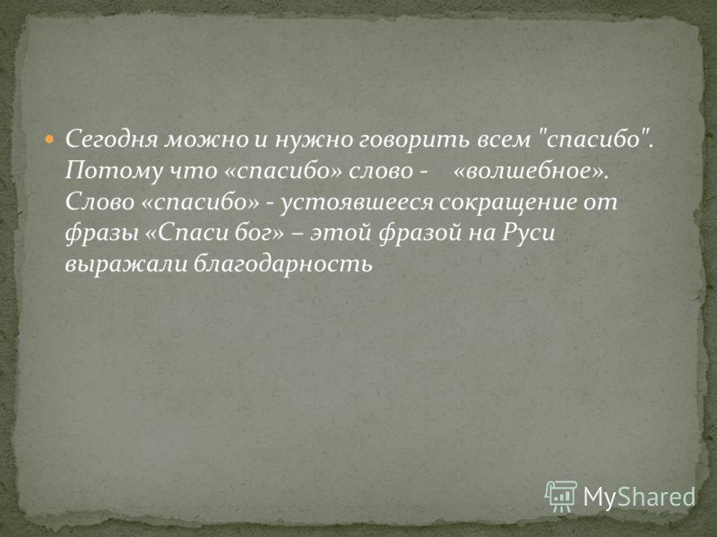 Сегодня можно и нужно говорить всем спасибо. Потому что «спасибо» слово - «волшебное». Слово «спасибо» - устоявшееся сокращение от фразы «Спаси бог» – этой фразой на Руси выражали благодарность
