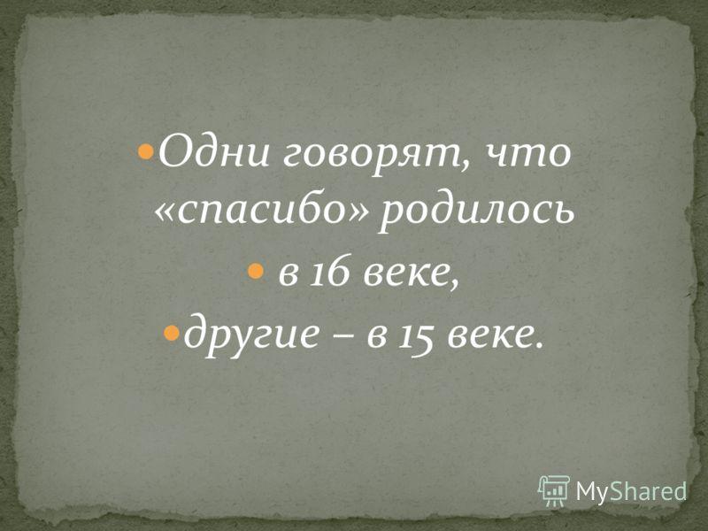 Одни говорят, что «спасибо» родилось в 16 веке, другие – в 15 веке.