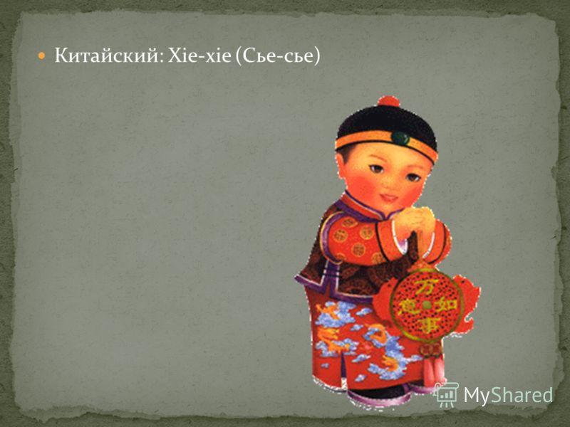 Китайский: Xie-xie (Сье-сье)
