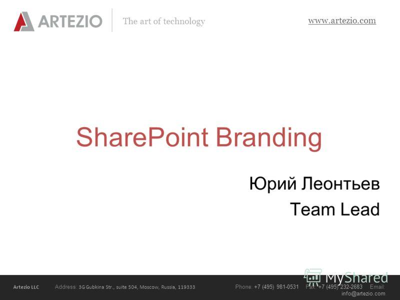 Artezio LLC Address: 3G Gubkina Str., suite 504, Moscow, Russia, 119333 Phone: +7 (495) 981-0531 Fax: +7 (495) 232-2683 Email: info@artezio.com www.artezio.com The art of technology SharePoint Branding Юрий Леонтьев Team Lead