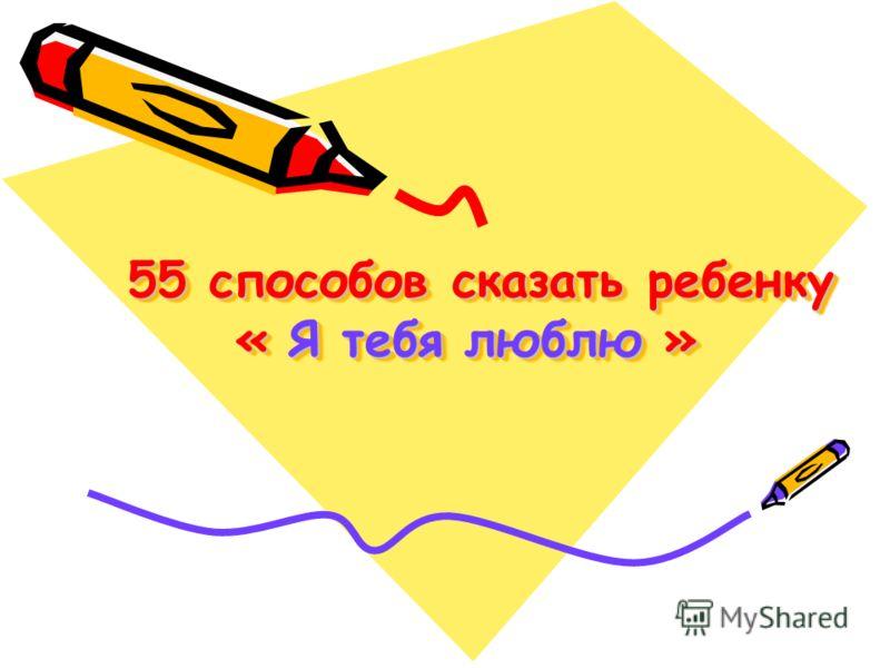 55 способов сказать ребенку « Я тебя люблю » 55 способов сказать ребенку « Я тебя люблю »