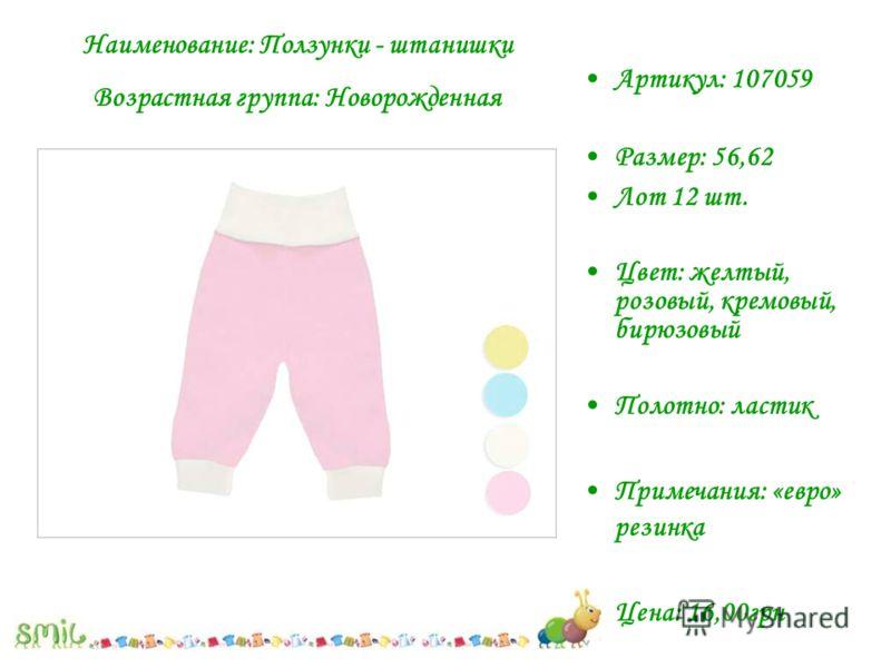 Артикул: 107059 Размер: 56,62 Лот 12 шт. Цвет: желтый, розовый, кремовый, бирюзовый Полотно: ластик Примечания: «евро» резинка Цена: 16,00грн Наименование: Ползунки - штанишки Возрастная группа: Новорожденная