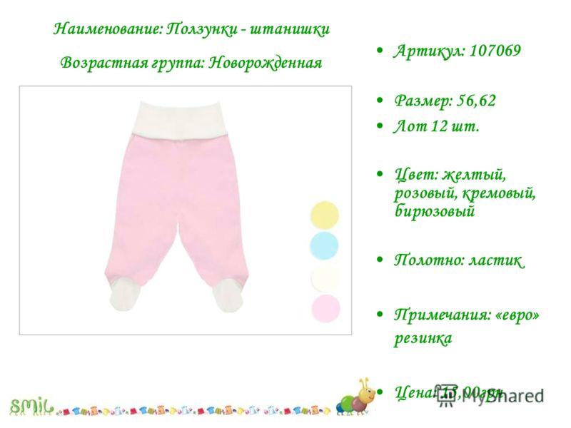 Артикул: 107069 Размер: 56,62 Лот 12 шт. Цвет: желтый, розовый, кремовый, бирюзовый Полотно: ластик Примечания: «евро» резинка Цена: 15,00грн Наименование: Ползунки - штанишки Возрастная группа: Новорожденная