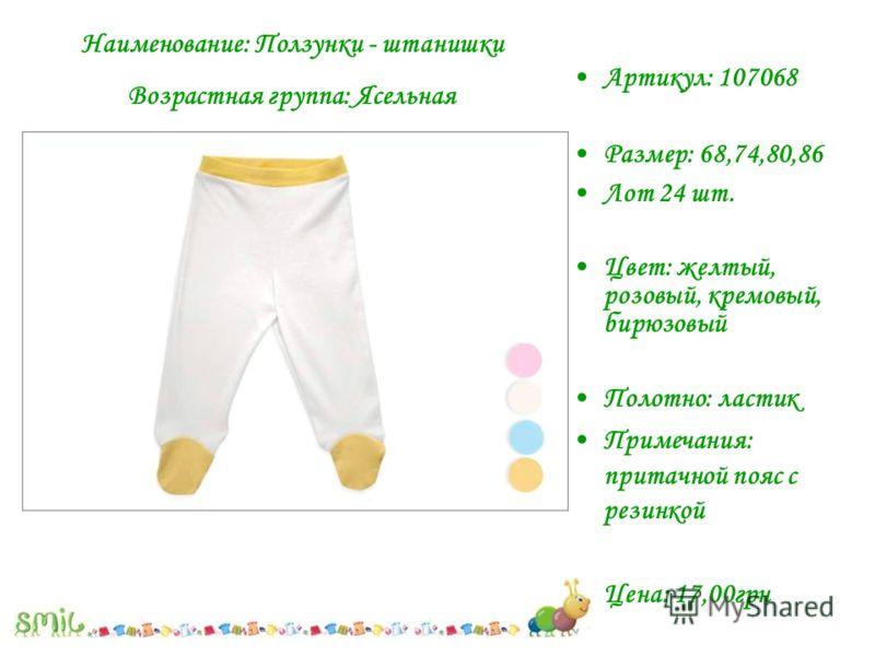 Артикул: 107068 Размер: 68,74,80,86 Лот 24 шт. Цвет: желтый, розовый, кремовый, бирюзовый Полотно: ластик Примечания: притачной пояс с резинкой Цена: 17,00грн Наименование: Ползунки - штанишки Возрастная группа: Ясельная