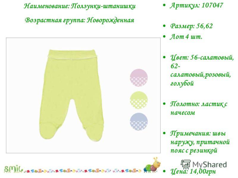 Наименование: Ползунки-штанишки Возрастная группа: Новорожденная Артикул: 107047 Размер: 56,62 Лот 4 шт. Цвет: 56-салатовый, 62- салатовый,розовый, голубой Полотно: ластик с начесом Примечания: швы наружу, притачной пояс с резинкой Цена: 14,00грн