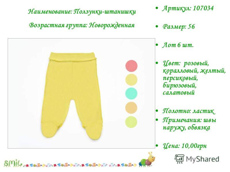 Артикул: 107034 Размер: 56 Лот 6 шт. Цвет: розовый, коралловый, желтый, персиковый, бирюзовый, салатовый Полотно: ластик Примечания: швы наружу, обвязка Цена: 10,00грн Наименование: Ползунки-штанишки Возрастная группа: Новорожденная