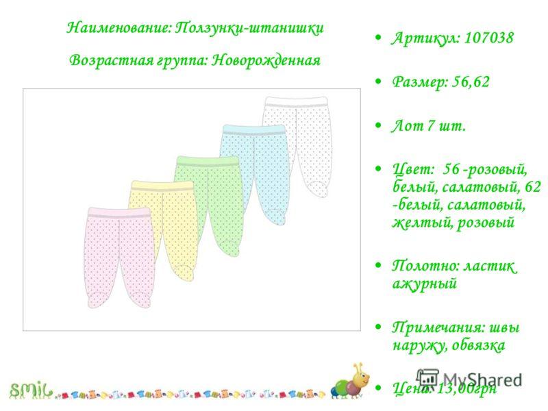 Артикул: 107038 Размер: 56,62 Лот 7 шт. Цвет: 56 -розовый, белый, салатовый, 62 -белый, салатовый, желтый, розовый Полотно: ластик ажурный Примечания: швы наружу, обвязка Цена: 13,00грн Наименование: Ползунки-штанишки Возрастная группа: Новорожденная