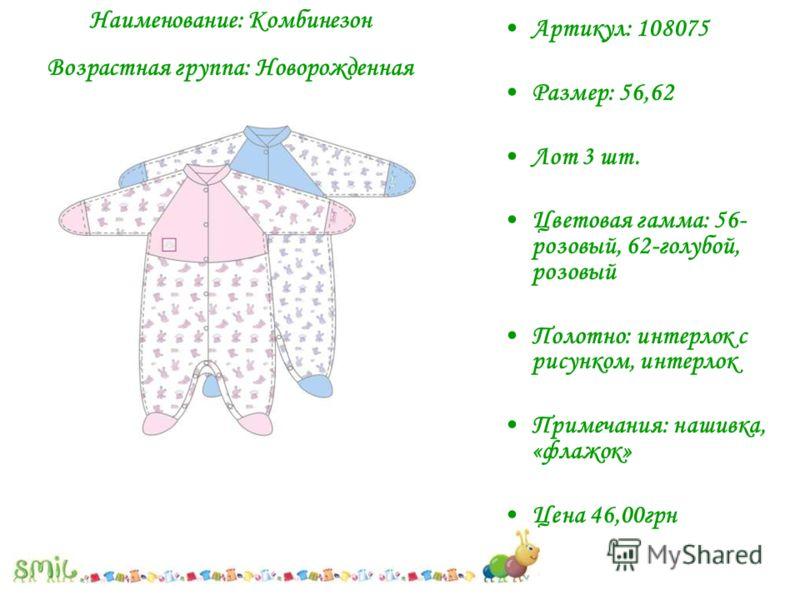 Артикул: 108075 Размер: 56,62 Лот 3 шт. Цветовая гамма: 56- розовый, 62-голубой, розовый Полотно: интерлок с рисунком, интерлок Примечания: нашивка, «флажок» Цена 46,00грн Наименование: Комбинезон Возрастная группа: Новорожденная