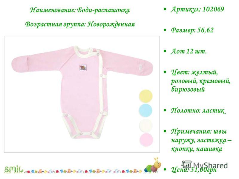Наименование: Боди-распашонка Возрастная группа: Новорожденная Артикул: 102069 Размер: 56,62 Лот 12 шт. Цвет: желтый, розовый, кремовый, бирюзовый Полотно: ластик Примечания: швы наружу, застежка – кнопки, нашивка Цена: 31,00грн